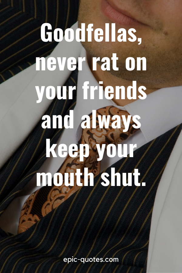 """""""Goodfellas, never rat on your friends and always keep your mouth shut."""""""