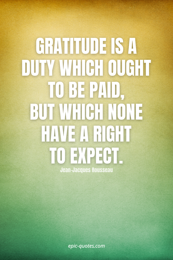 Gratitude is a duty which ought to be paid, but which none have a right to expect. -Jean-Jacques Rousseau
