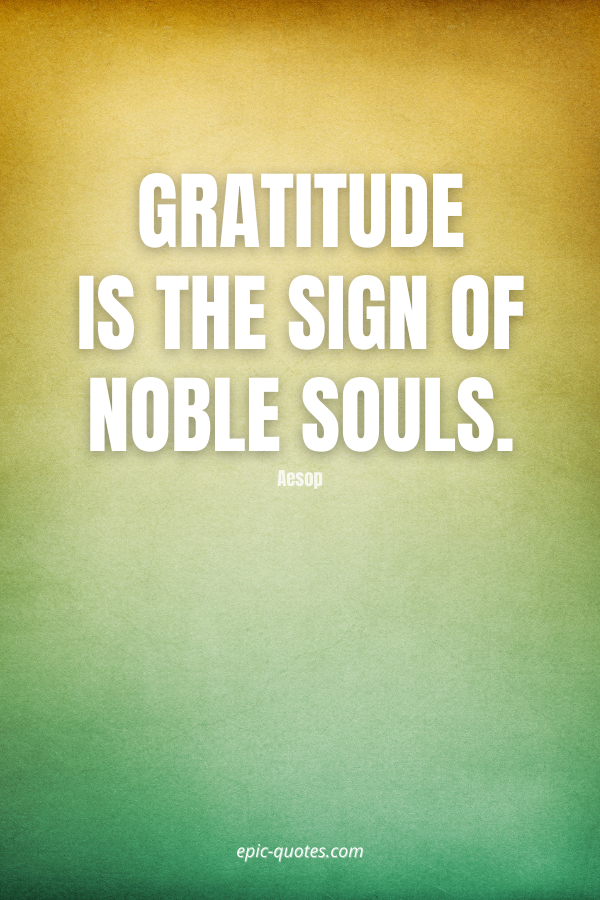Gratitude is the sign of noble souls. -Aesop
