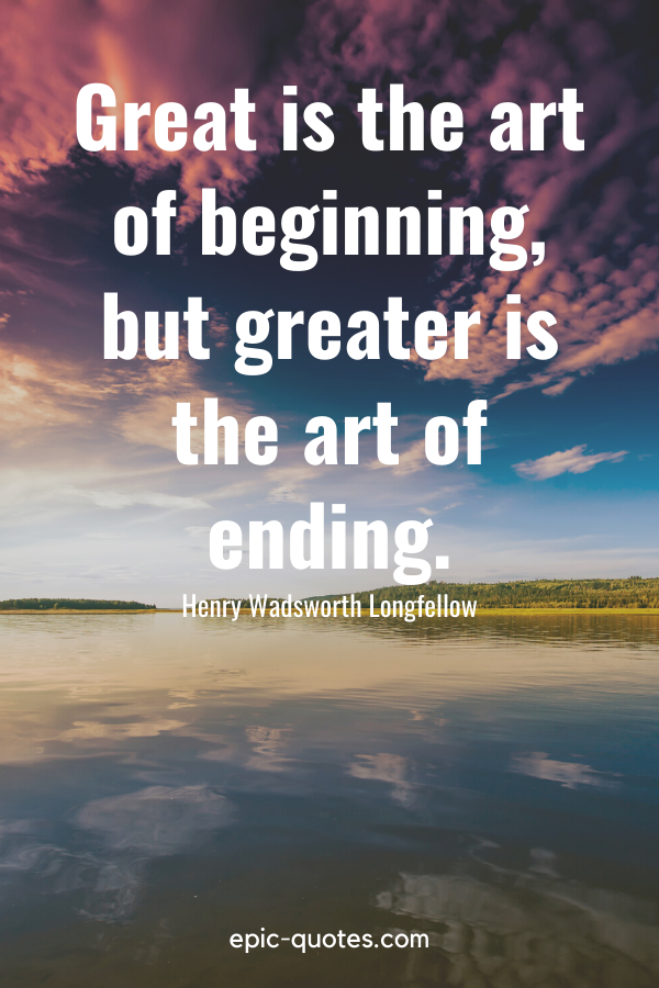 """""""Great is the art of beginning, but greater is the art of ending."""" -Henry Wadsworth Longfellow"""