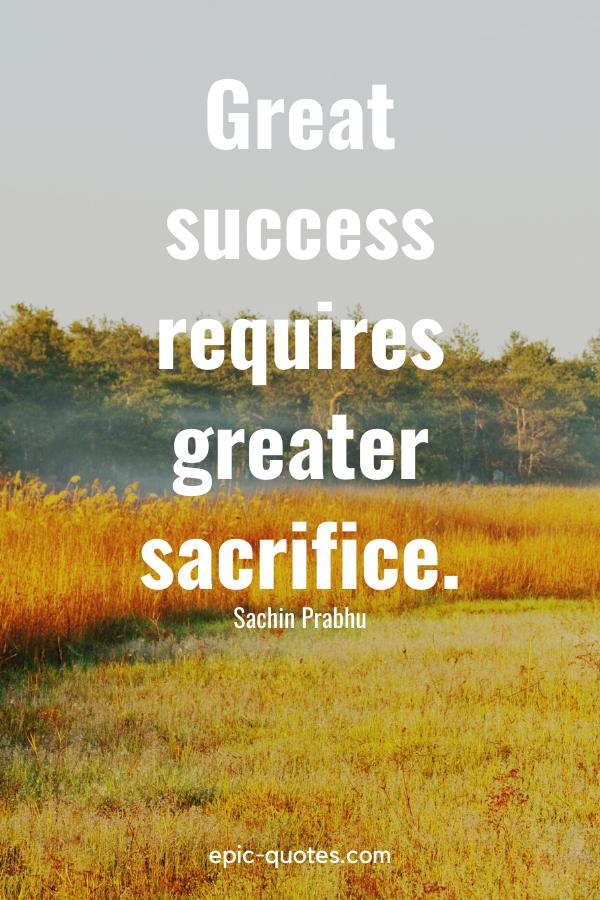 """Great success requires greater sacrifice.""-Sachin Prabhu"