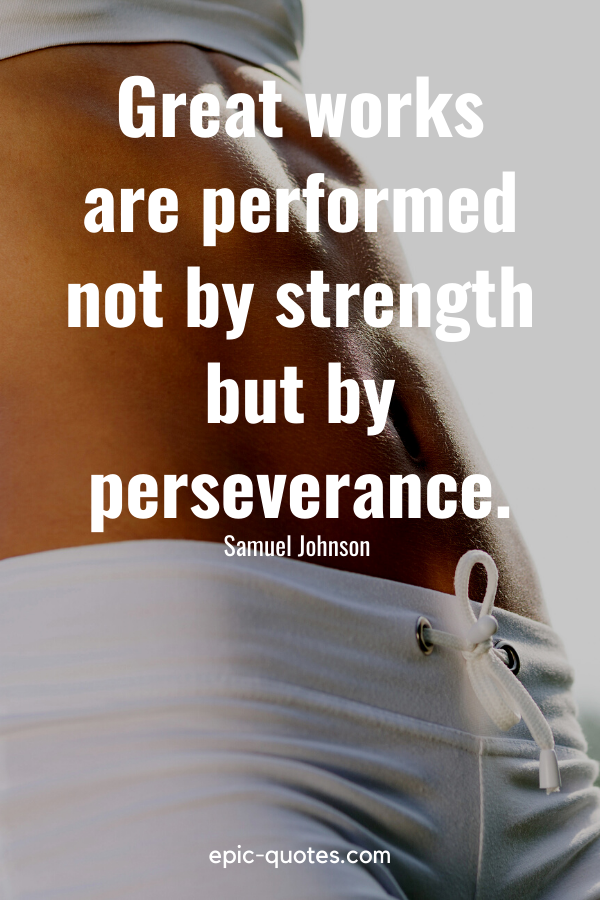 """""""Great works are performed not by strength but by perseverance.""""-Samuel Johnson"""