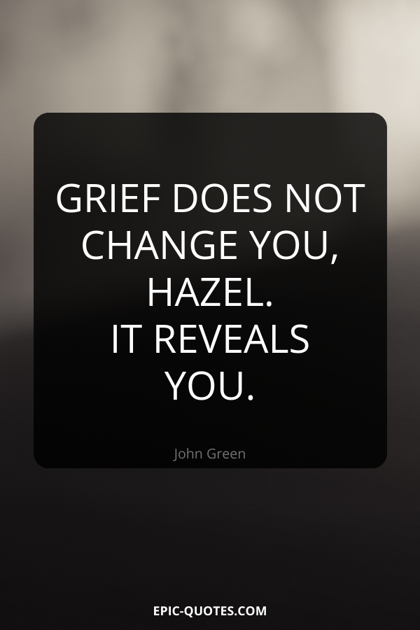 Grief does not change you, Hazel. It reveals you. -John Green