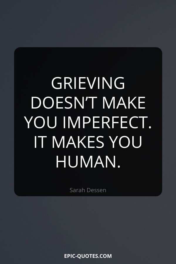 Grieving doesn't make you imperfect. It makes you human. -Sarah Dessen