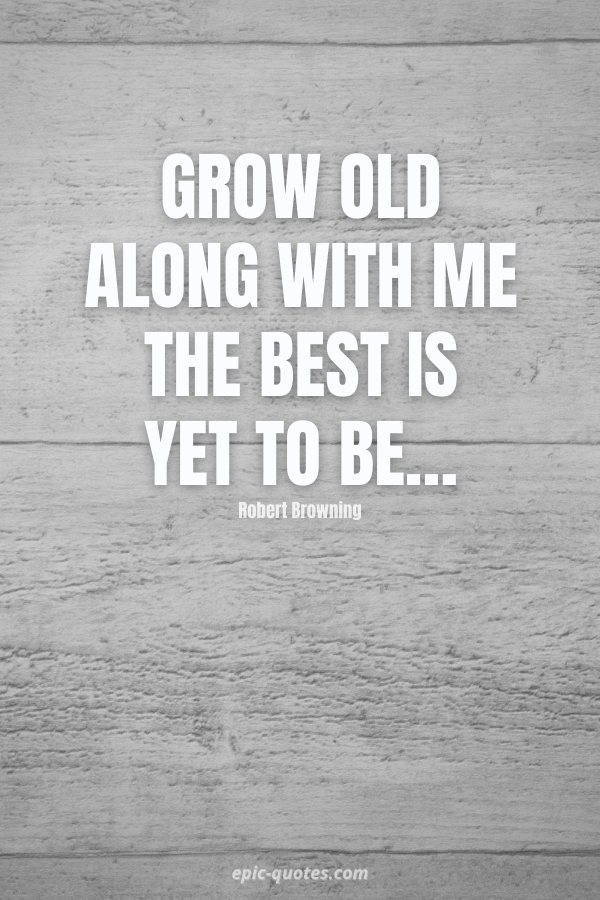 Grow old along with me the best is yet to be… -Robert Browning