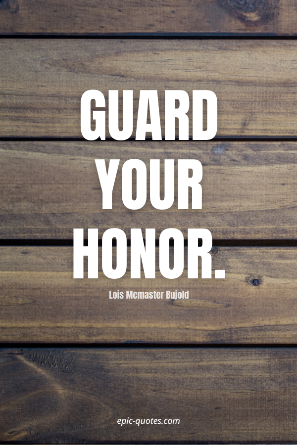 Guard your honor. -Lois Mcmaster Bujold
