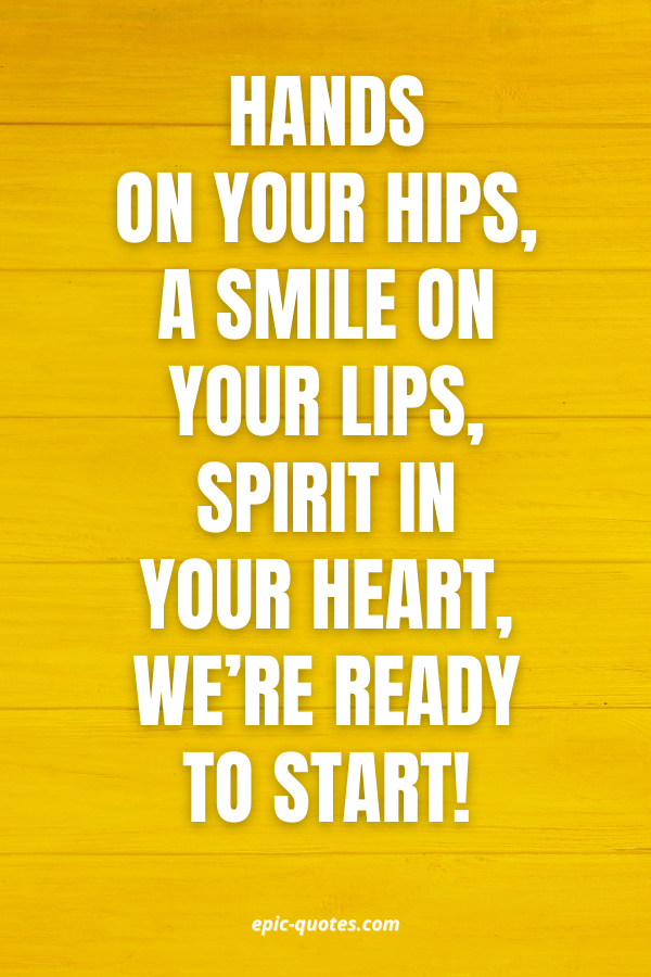 Hands on your hips, a smile on your lips, spirit in your heart, we're ready to start!