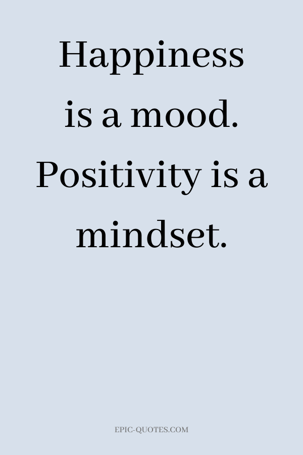 Happiness is a mood. Positivity is a mindset.