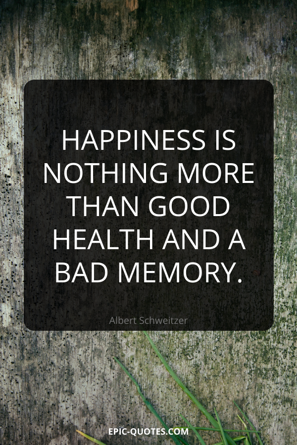 Happiness is nothing more than good health and a bad memory. -Albert Schweitzer