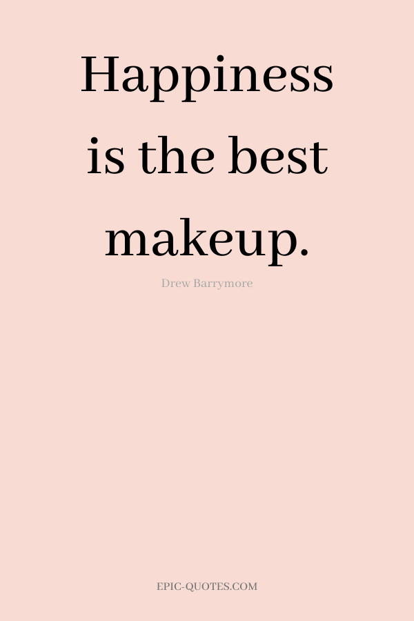 Happiness is the best makeup. -Drew Barrymore