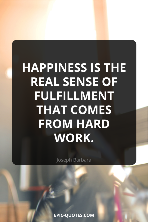 Happiness is the real sense of fulfillment that comes from hard work. -Joseph Barbara