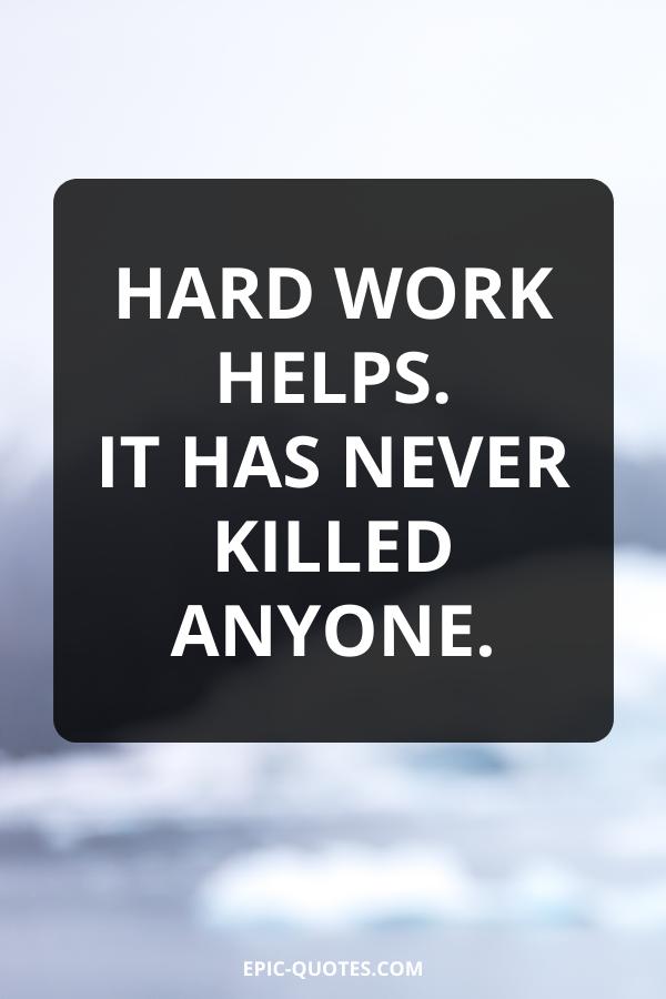 Hard work helps. It has never killed anyone.