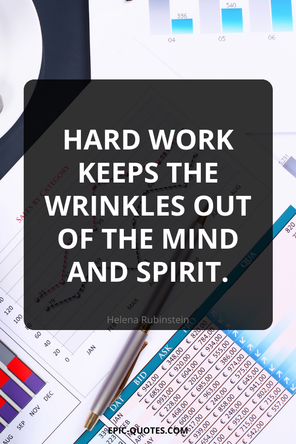 Hard work keeps the wrinkles out of the mind and spirit. -Helena Rubinstein