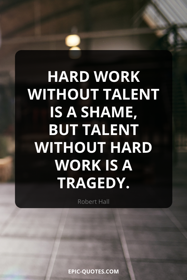 Hard work without talent is a shame, but talent without hard work is a tragedy. -Robert Hall
