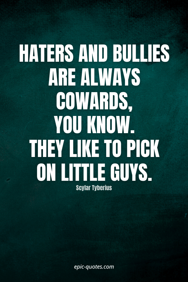 Haters and bullies are always cowards, you know. They like to pick on little guys. -Scylar Tyberius
