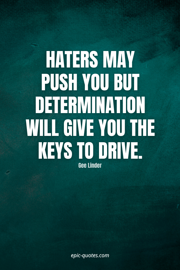 Haters may push you but determination will give you the keys to drive. -Gee Linder