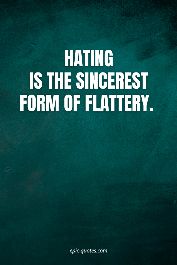 Hating is the sincerest form of flattery.
