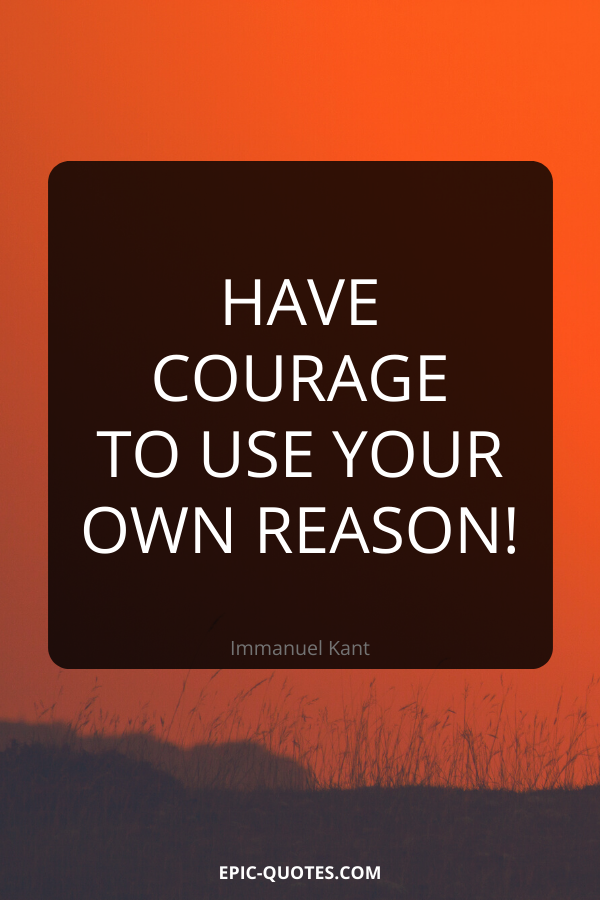 Have courage to use your own reason! -Immanuel Kant