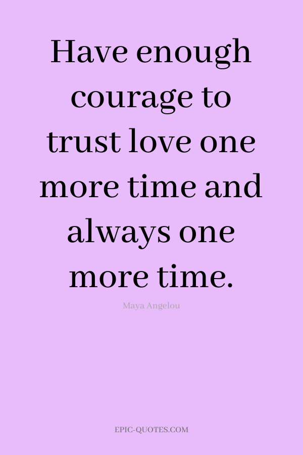 Have enough courage to trust love one more time and always one more time. -Maya Angelou