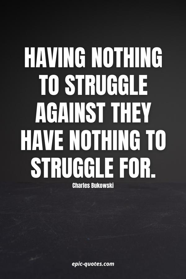 Having nothing to struggle Against they have nothing to struggle For. -Charles Bukowski