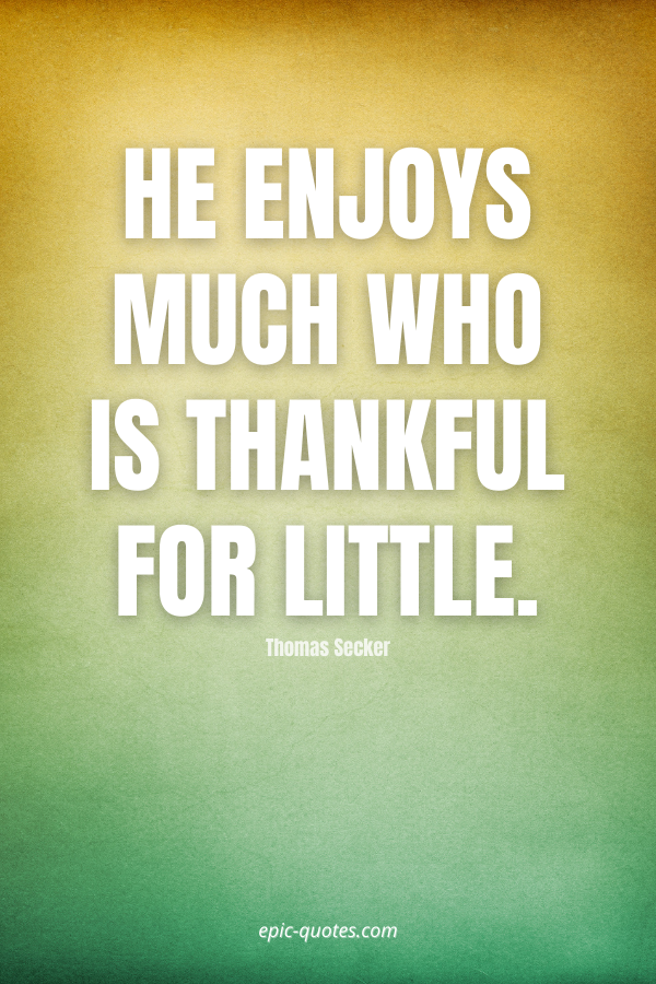 He enjoys much who is thankful for little. -Thomas Secker