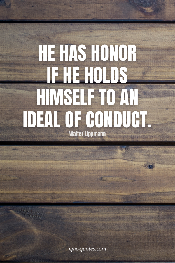 He has honor if he holds himself to an ideal of conduct. -Walter Lippmann