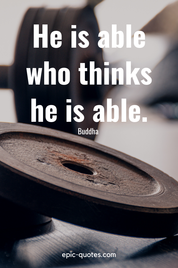 """""""He is able who thinks he is able.""""-Buddha"""