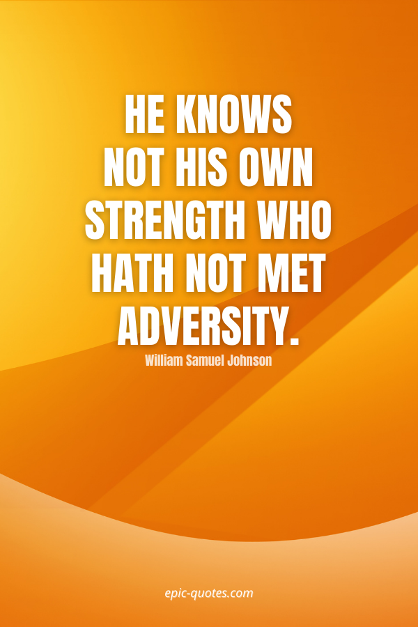 He knows not his own strength who hath not met adversity. -William Samuel Johnson