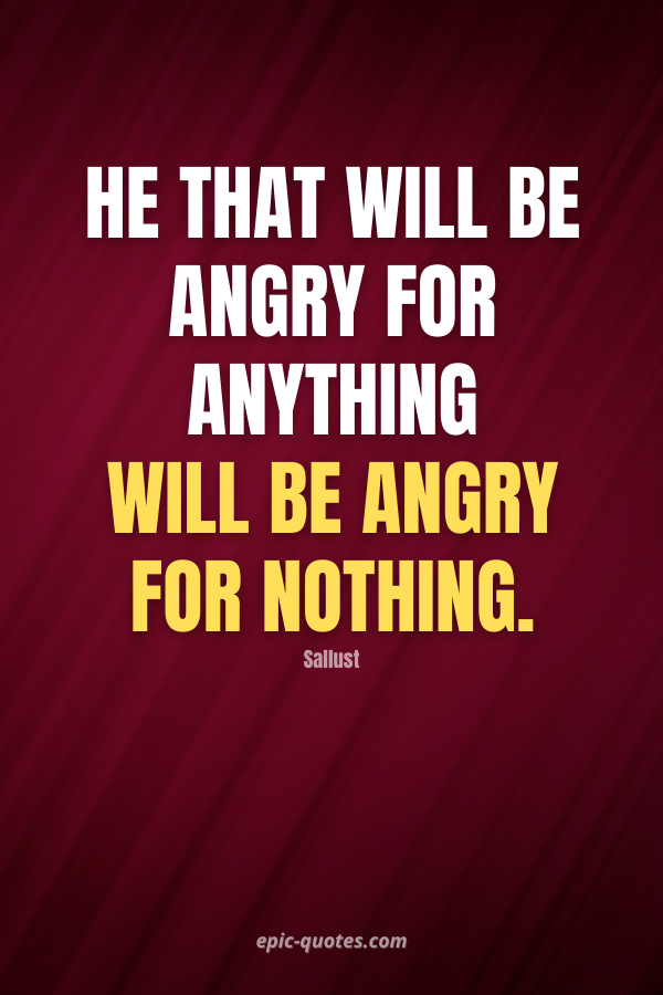 He that will be angry for anything will be angry for nothing. -Sallust