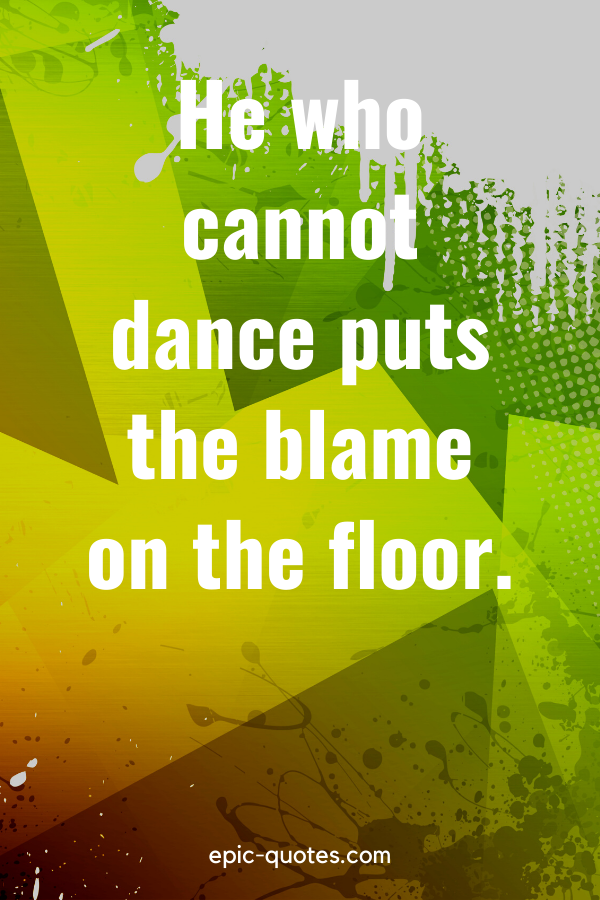 """""""He who cannot dance puts the blame on the floor."""""""