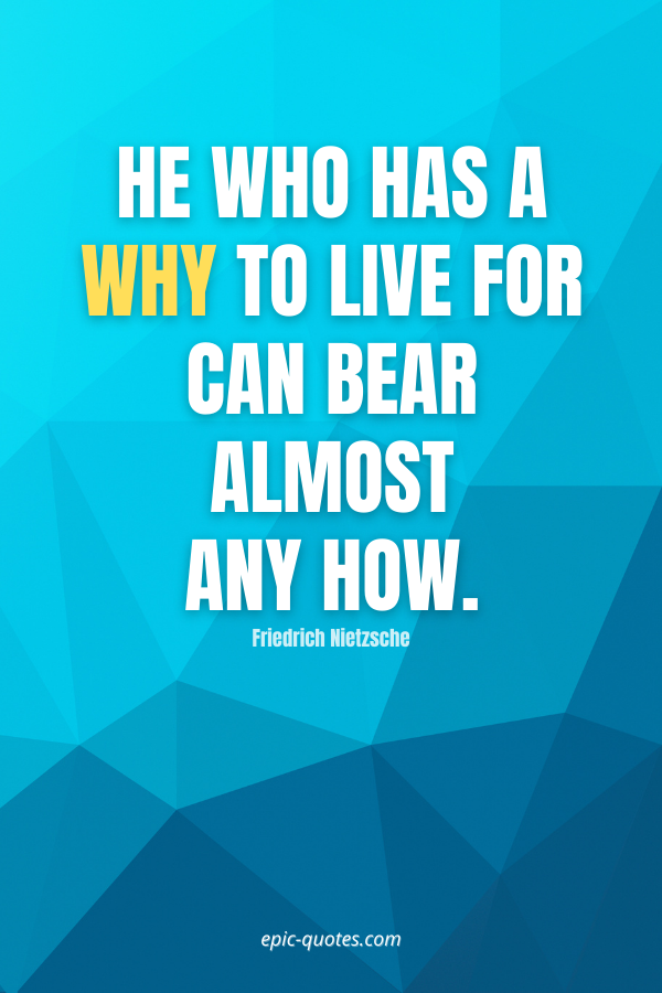 He who has a why to live for can bear almost any how. -Friedrich Nietzsche