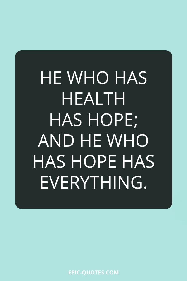 He who has health has hope; and he who has hope has everything.
