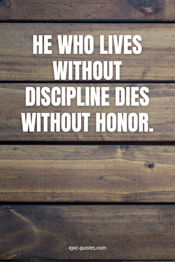 He who lives without discipline dies without honor.