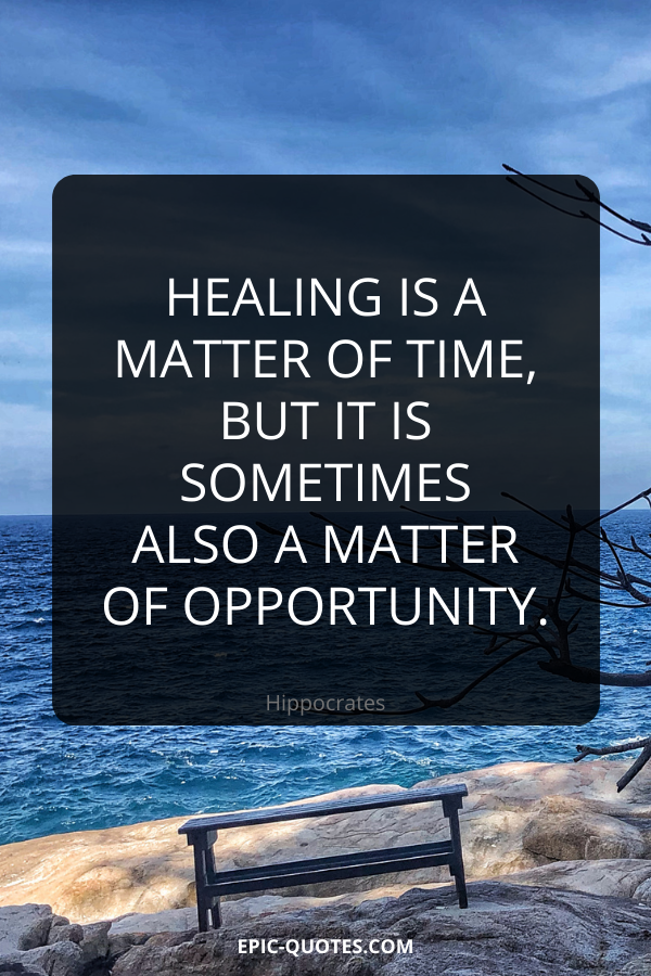 Healing is a matter of time, but it is sometimes also a matter of opportunity. -Hippocrates