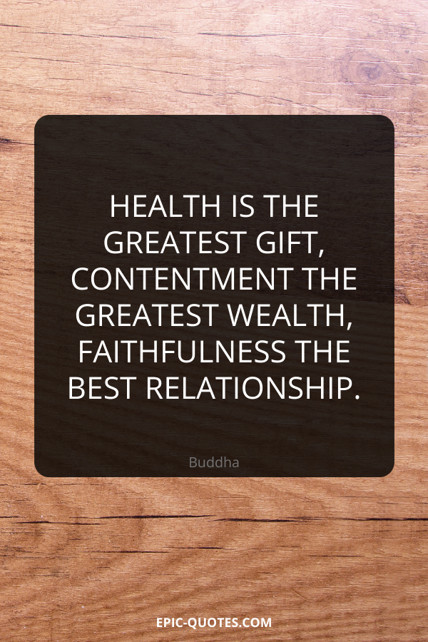 Health is the greatest gift, contentment the greatest wealth, faithfulness the best relationship. -Buddha
