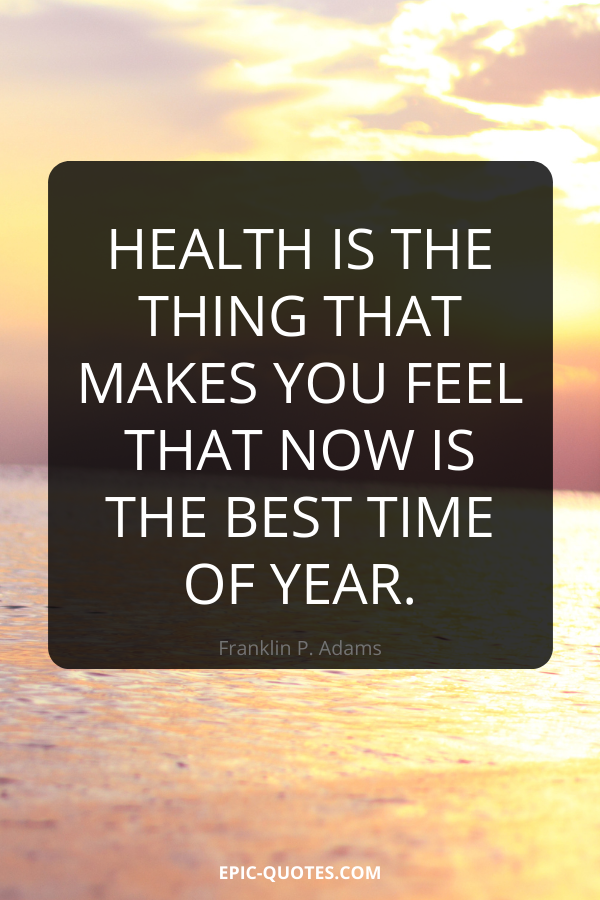 Health is the thing that makes you feel that now is the best time of year. -Franklin P. Adams