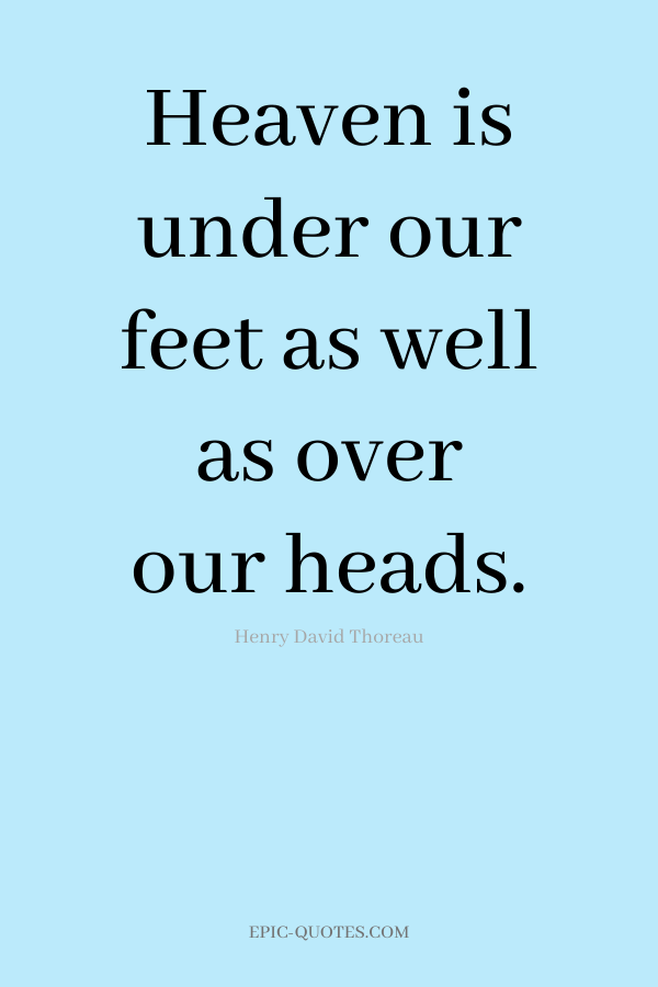 Heaven is under our feet as well as over our heads. -Henry David Thoreau