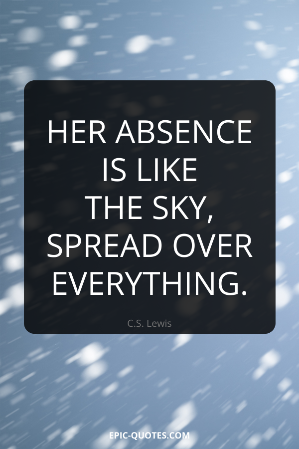 Her absence is like the sky, spread over everything. -C.S. Lewis