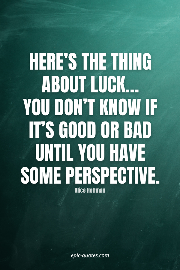 Here's the thing about luck…you don't know if it's good or bad until you have some perspective. -Alice Hoffman