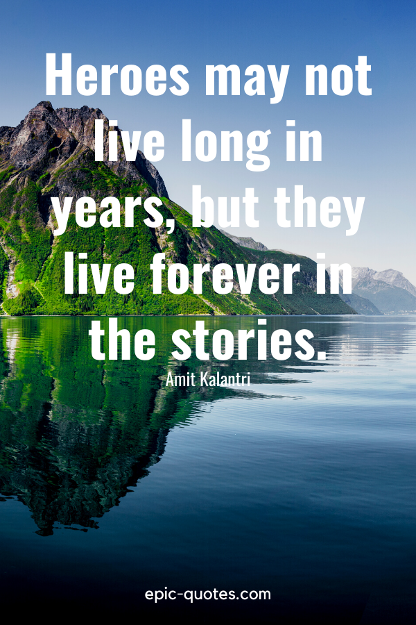 """""""Heroes may not live long in years, but they live forever in the stories.""""-Amit Kalantri"""