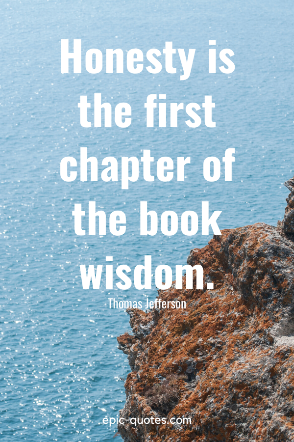 """""""Honesty is the first chapter of the book wisdom."""" -Thomas Jefferson"""