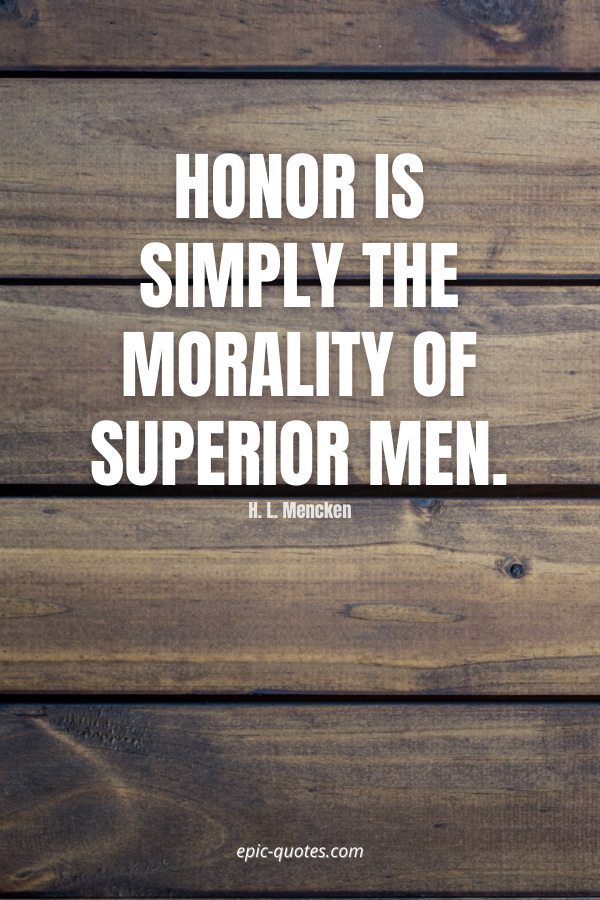 Honor is simply the morality of superior men. -H. L. Mencken