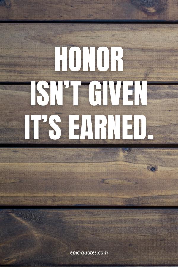Honor isn't given it's earned.