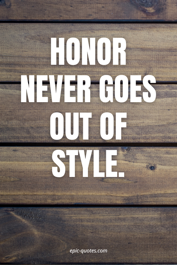 Honor never goes out of style.