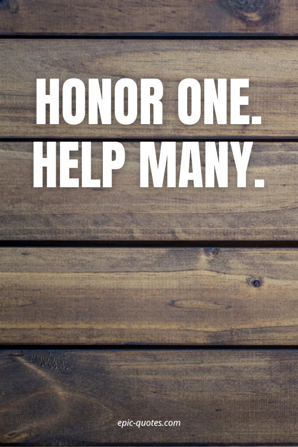 Honor one. Help many.