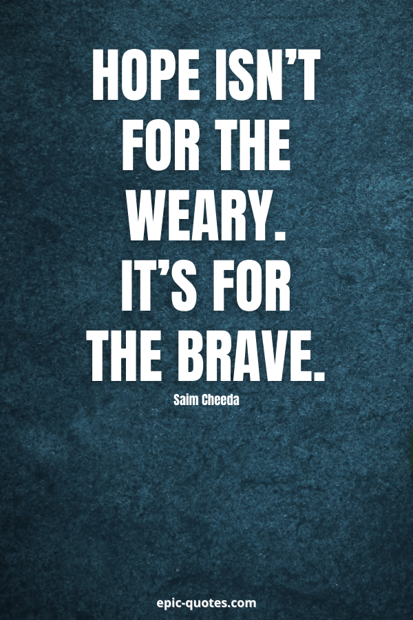 Hope isn't for the weary. It's for the brave. -Saim Cheeda