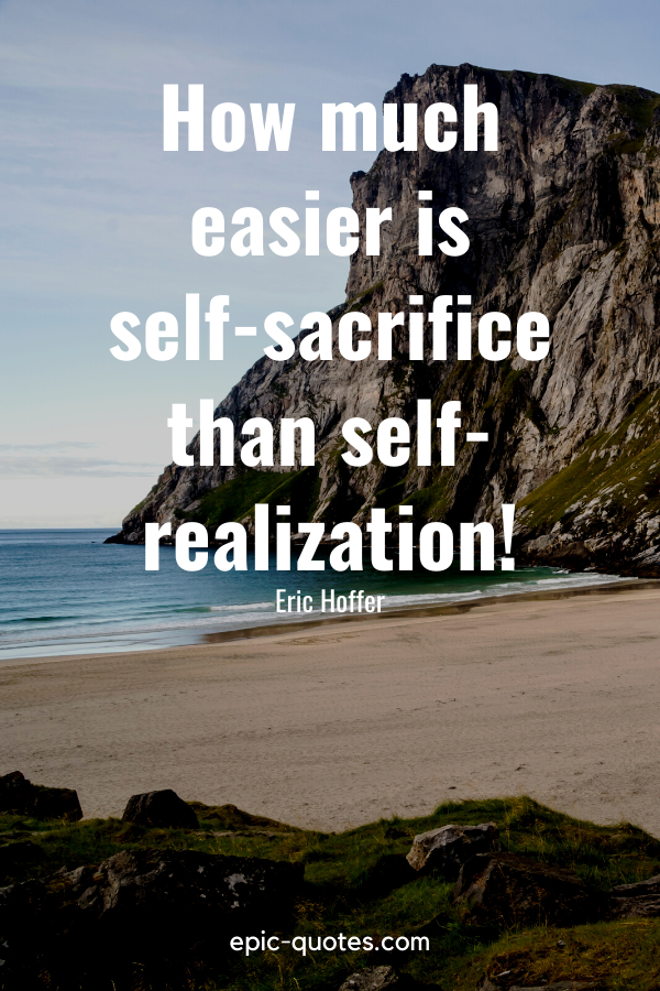 """""""How much easier is self-sacrifice than self-realization!""""-Eric Hoffer"""