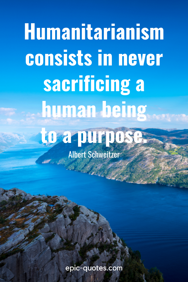 """""""Humanitarianism consists in never sacrificing a human being to a purpose.""""-Albert Schweitzer"""