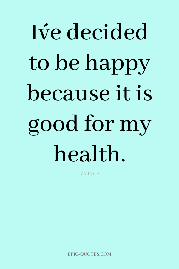 I´ve decided to be happy because it is good for my health. -Voltaire
