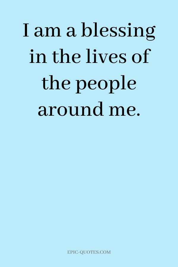 I am a blessing in the lives of the people around me.